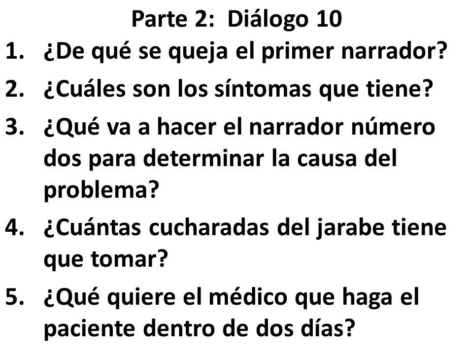 Parte 2: Diálogo 10 1.¿De qué se queja el primer narrador? 2.¿Cuáles son los síntomas que tiene? 3.¿Qué va a hacer el narrador número dos para determi
