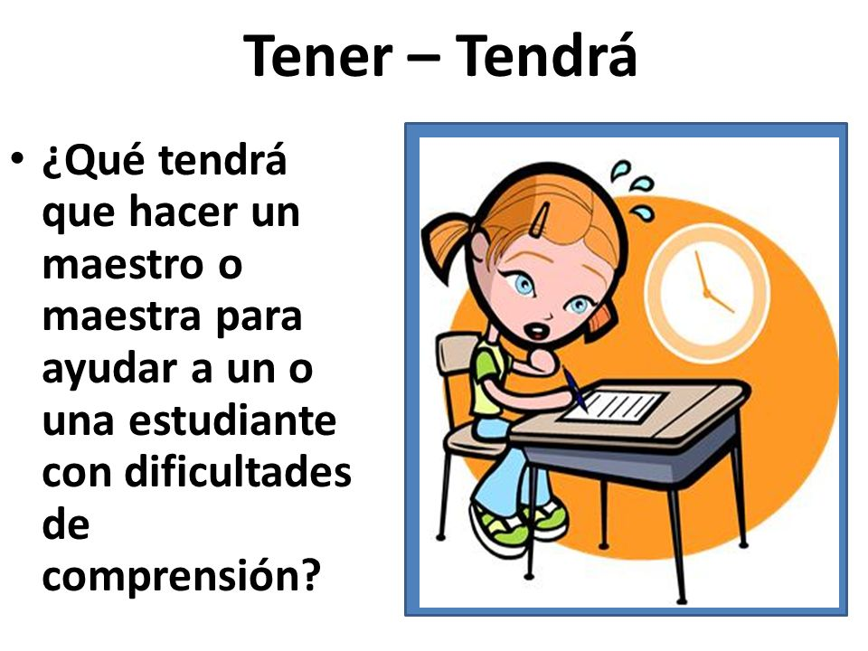 Tener – Tendrá ¿Qué tendrá que hacer un maestro o maestra para ayudar a un o una estudiante con dificultades de comprensión