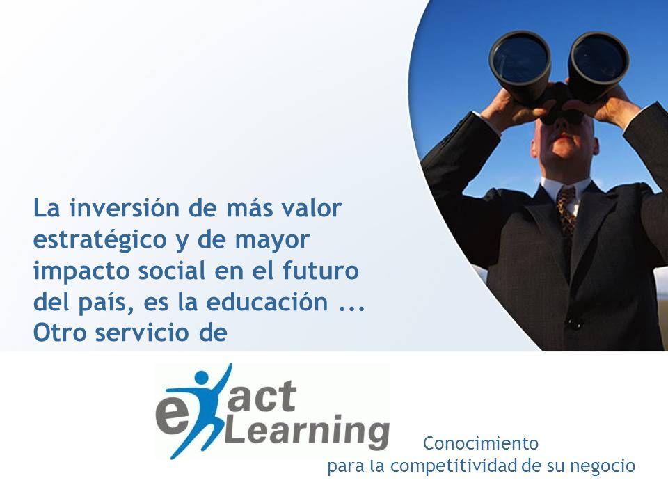 Conocimiento para la competitividad de su negocio La inversión de más valor estratégico y de mayor impacto social en el futuro del país, es la educaci