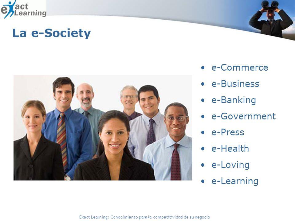 Exact Learning: Conocimiento para la competitividad de su negocio La e-Society e-Commerce e-Business e-Banking e-Government e-Press e-Health e-Loving e-Learning
