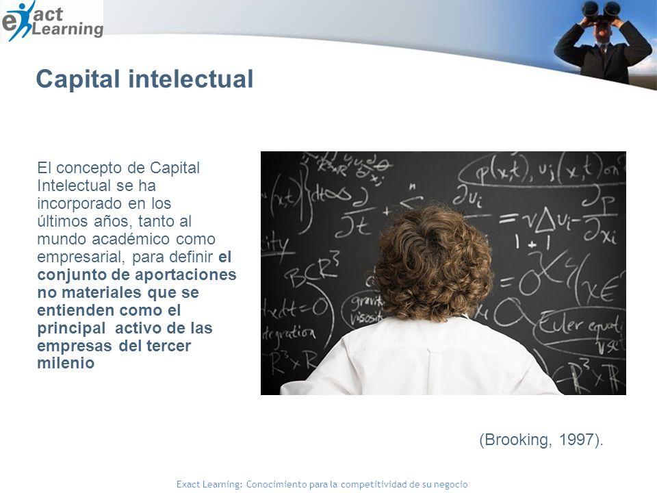 Exact Learning: Conocimiento para la competitividad de su negocio El concepto de Capital Intelectual se ha incorporado en los últimos años, tanto al mundo académico como empresarial, para definir el conjunto de aportaciones no materiales que se entienden como el principal activo de las empresas del tercer milenio (Brooking, 1997).