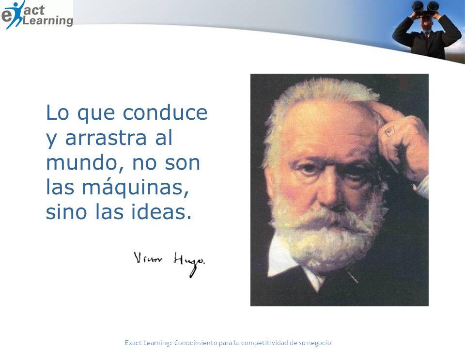 Exact Learning: Conocimiento para la competitividad de su negocio Lo que conduce y arrastra al mundo, no son las máquinas, sino las ideas.