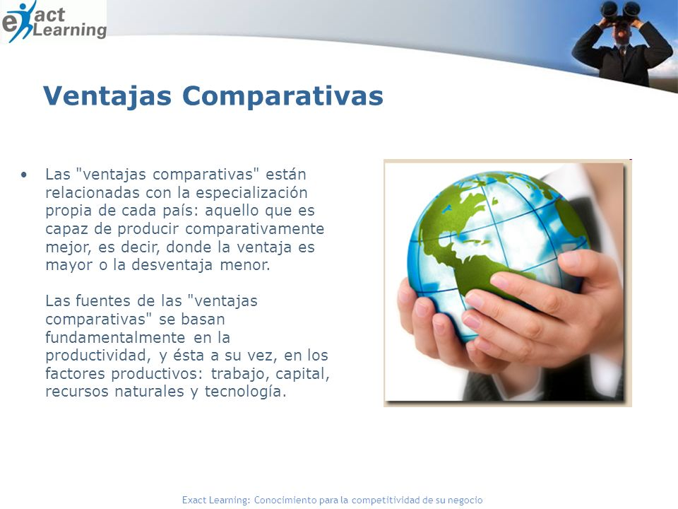 Exact Learning: Conocimiento para la competitividad de su negocio Ventajas Comparativas Las ventajas comparativas están relacionadas con la especialización propia de cada país: aquello que es capaz de producir comparativamente mejor, es decir, donde la ventaja es mayor o la desventaja menor.