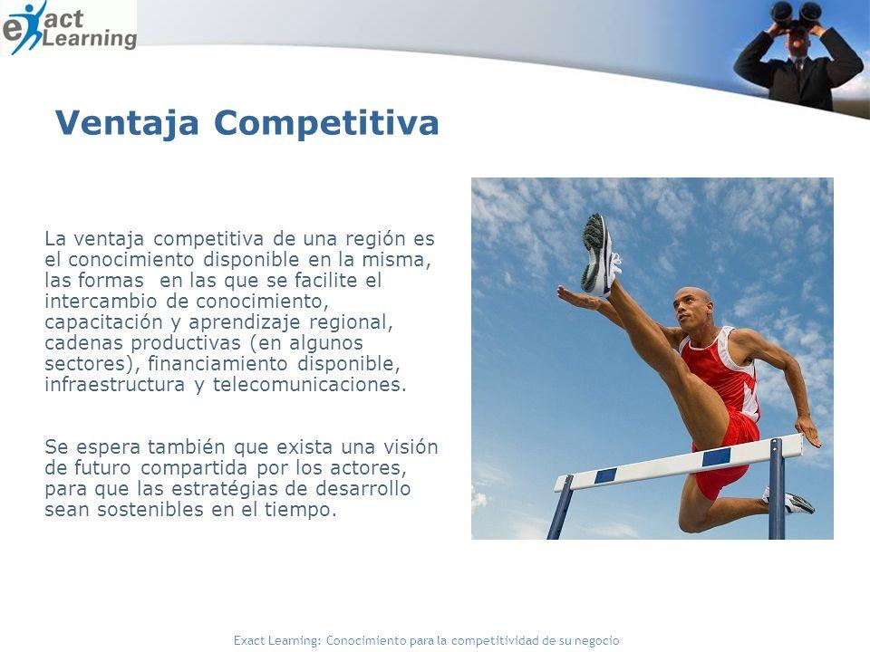 Exact Learning: Conocimiento para la competitividad de su negocio La ventaja competitiva de una región es el conocimiento disponible en la misma, las