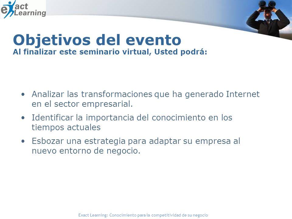 Exact Learning: Conocimiento para la competitividad de su negocio Objetivos del evento Al finalizar este seminario virtual, Usted podrá: Analizar las transformaciones que ha generado Internet en el sector empresarial.