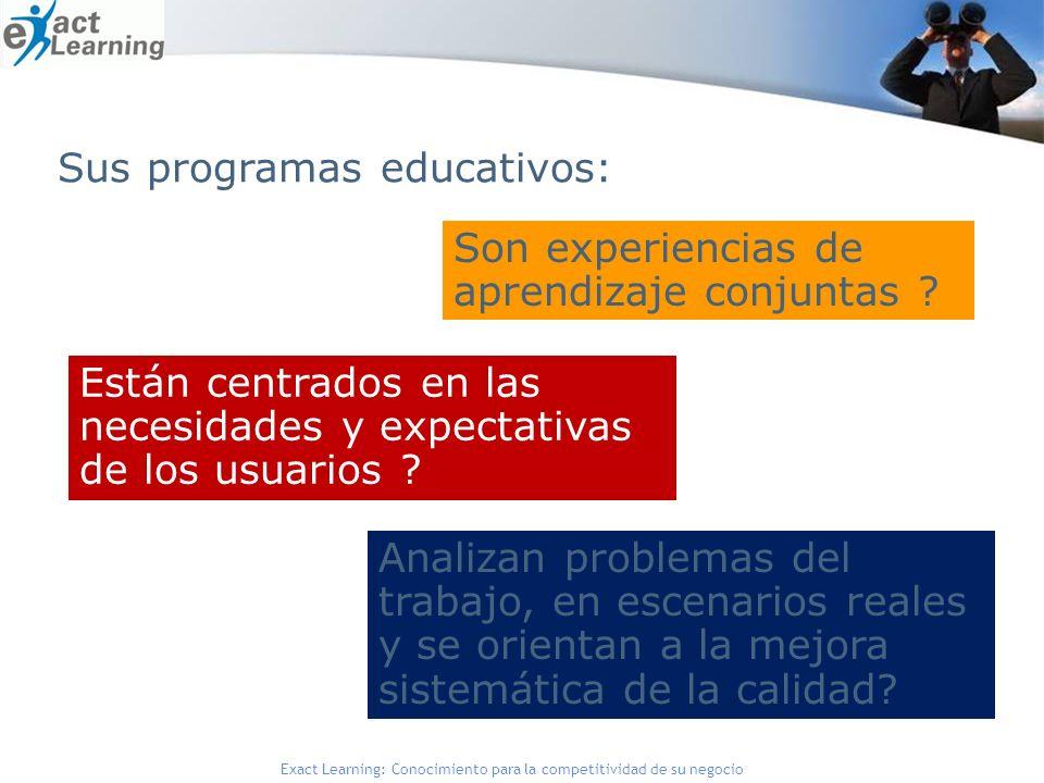 Exact Learning: Conocimiento para la competitividad de su negocio Son experiencias de aprendizaje conjuntas ? Están centrados en las necesidades y exp