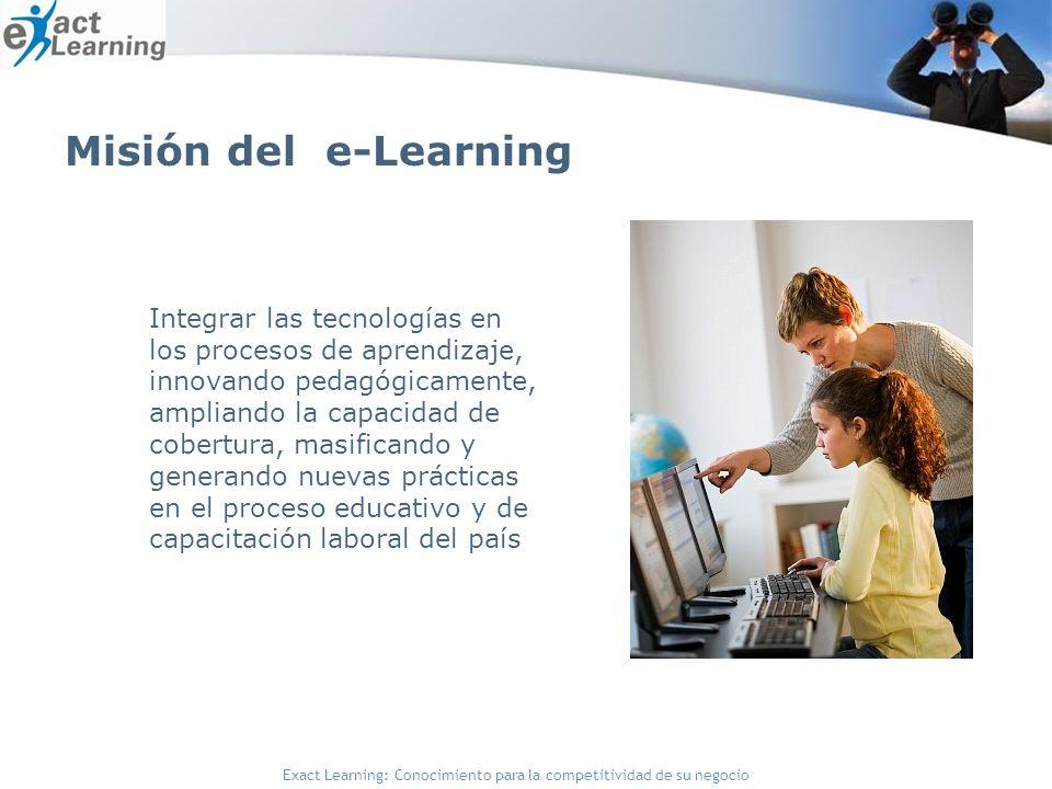 Exact Learning: Conocimiento para la competitividad de su negocio Misión del e-Learning Integrar las tecnologías en los procesos de aprendizaje, innovando pedagógicamente, ampliando la capacidad de cobertura, masificando y generando nuevas prácticas en el proceso educativo y de capacitación laboral del país