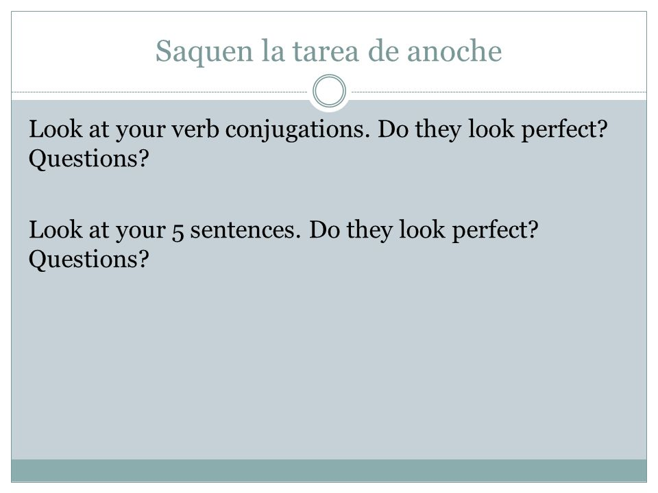 Saquen la tarea de anoche Look at your verb conjugations. Do they look perfect? Questions? Look at your 5 sentences. Do they look perfect? Questions?