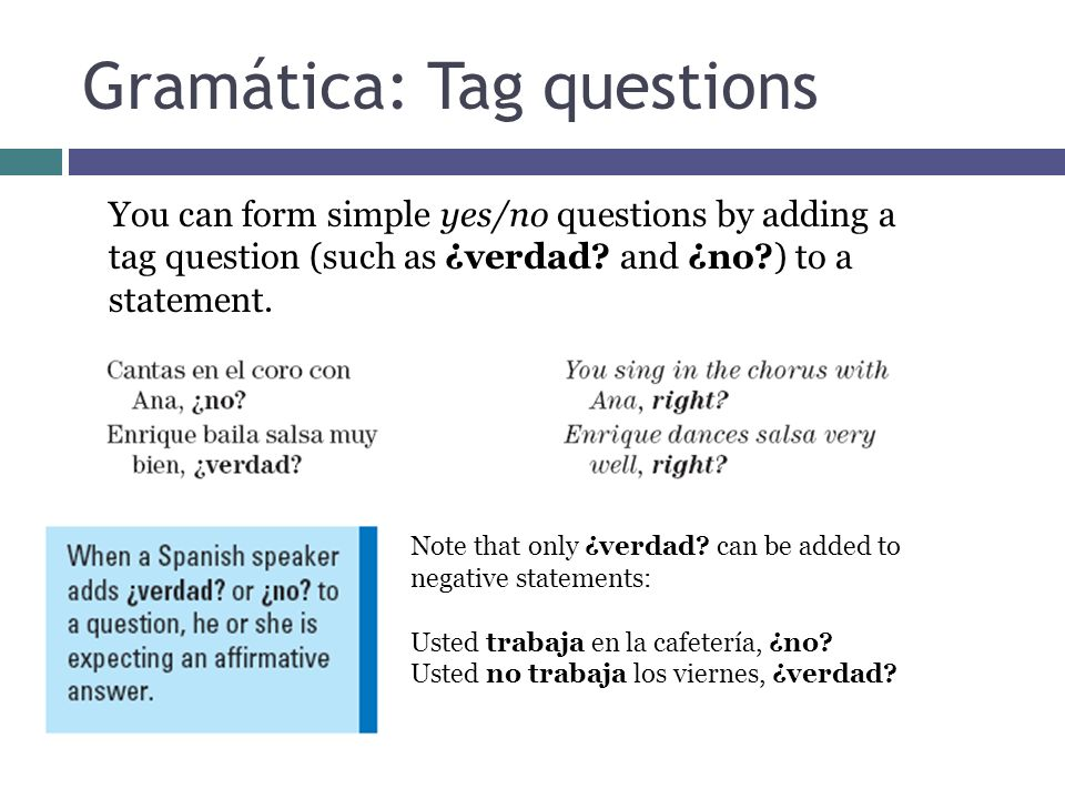 Gramática: Tag questions You can form simple yes/no questions by adding a tag question (such as ¿verdad? and ¿no?) to a statement. Note that only ¿ver