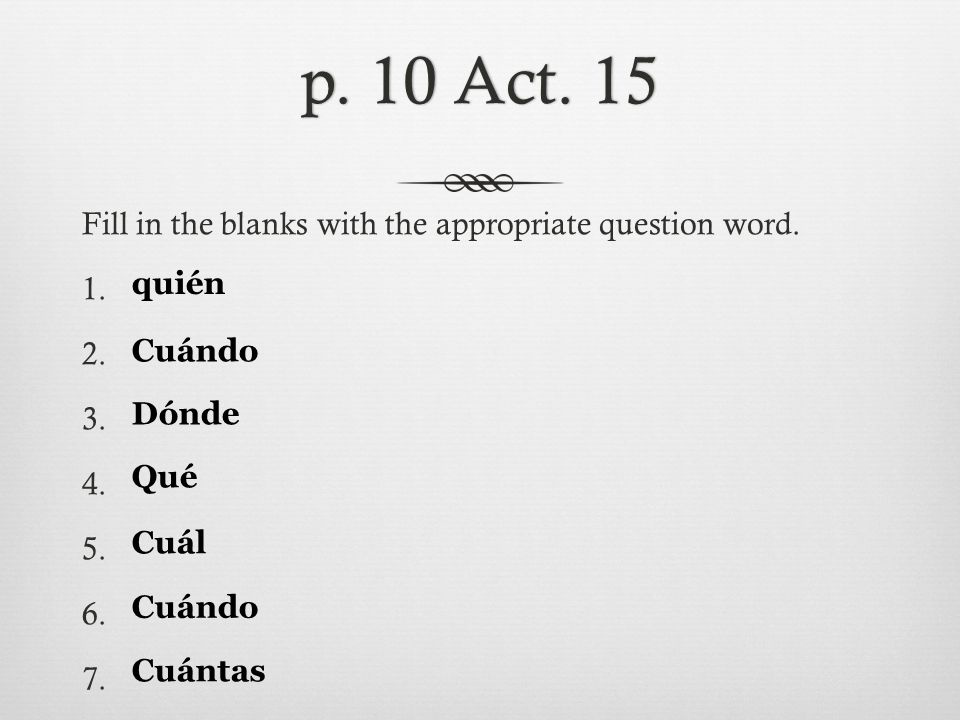p. 10 Act. 15p. 10 Act. 15 Fill in the blanks with the appropriate question word. 1. 2. 3. 4. 5. 6. 7. quién Cuándo Dónde Qué Cuál Cuándo Cuántas