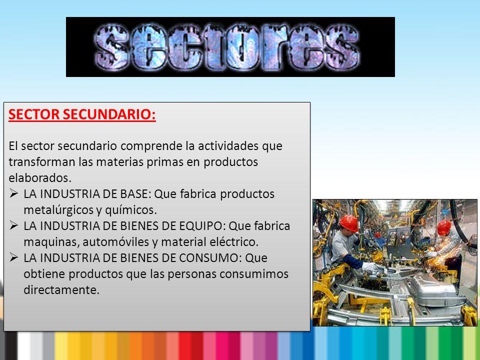 SECTOR SECUNDARIO: El sector secundario comprende la actividades que transforman las materias primas en productos elaborados. LA INDUSTRIA DE BASE: Qu