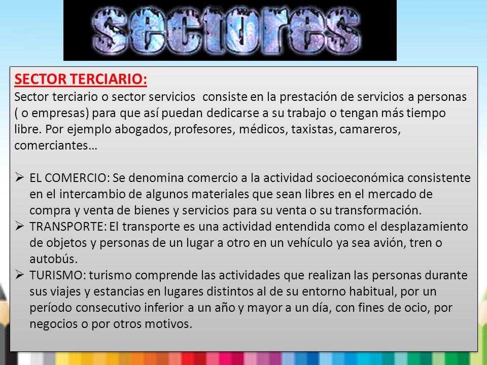 SECTOR TERCIARIO: Sector terciario o sector servicios consiste en la prestación de servicios a personas ( o empresas) para que así puedan dedicarse a