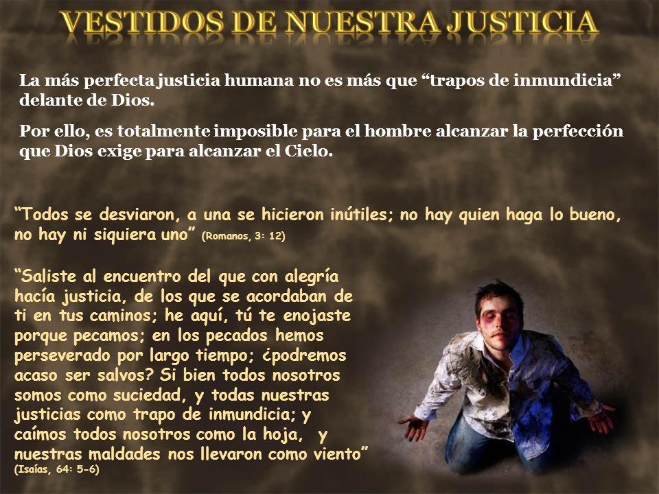 La más perfecta justicia humana no es más que trapos de inmundicia delante de Dios. Por ello, es totalmente imposible para el hombre alcanzar la perfe