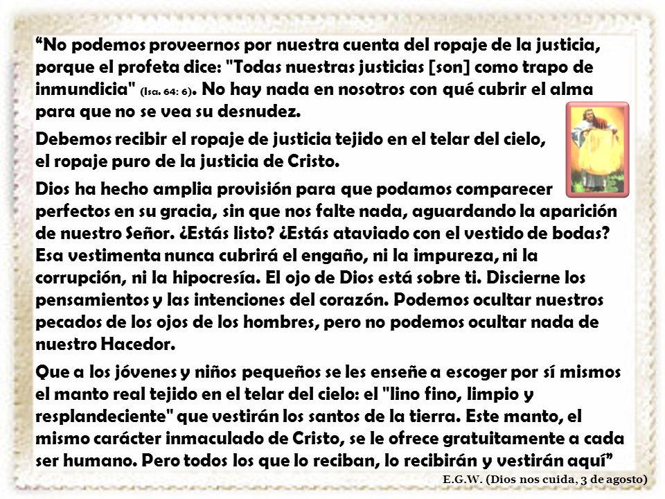 No podemos proveernos por nuestra cuenta del ropaje de la justicia, porque el profeta dice: Todas nuestras justicias [son] como trapo de inmundicia (Isa.