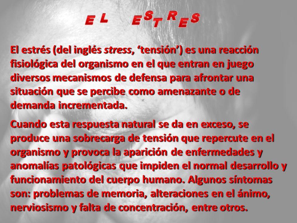 El estrés (del inglés stress, tensión) es una reacción fisiológica del organismo en el que entran en juego diversos mecanismos de defensa para afrontar una situación que se percibe como amenazante o de demanda incrementada.