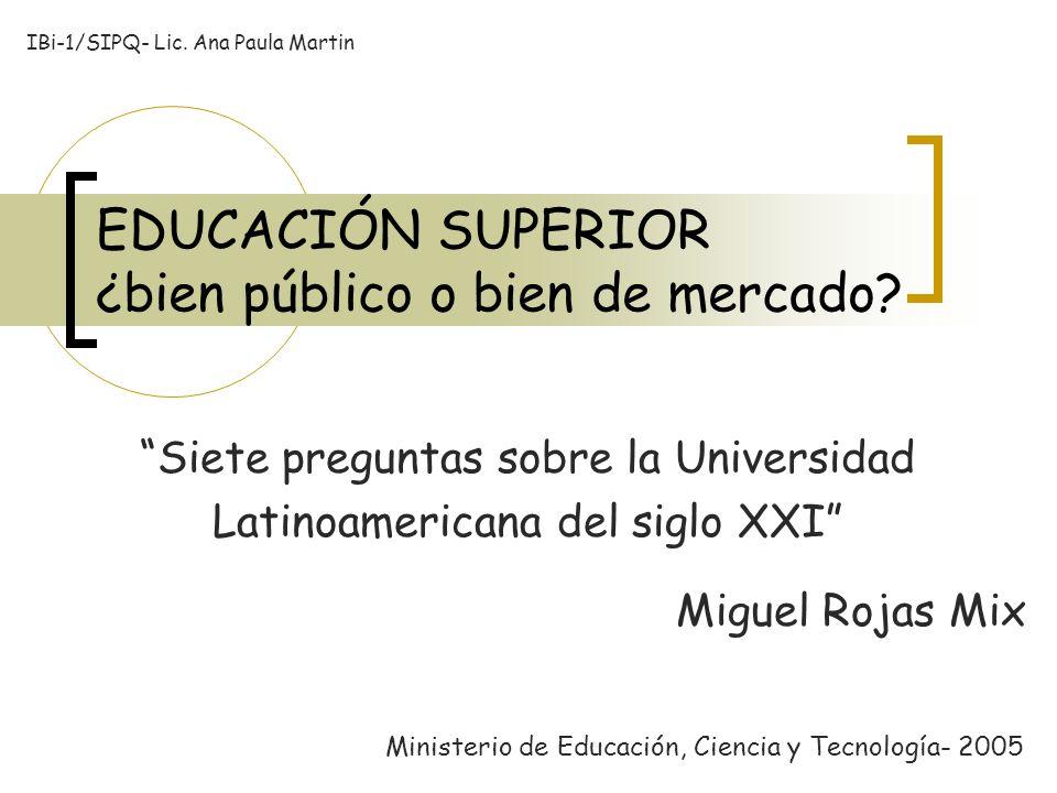 EDUCACIÓN SUPERIOR ¿bien público o bien de mercado? Siete preguntas sobre la Universidad Latinoamericana del siglo XXI Miguel Rojas Mix Ministerio de