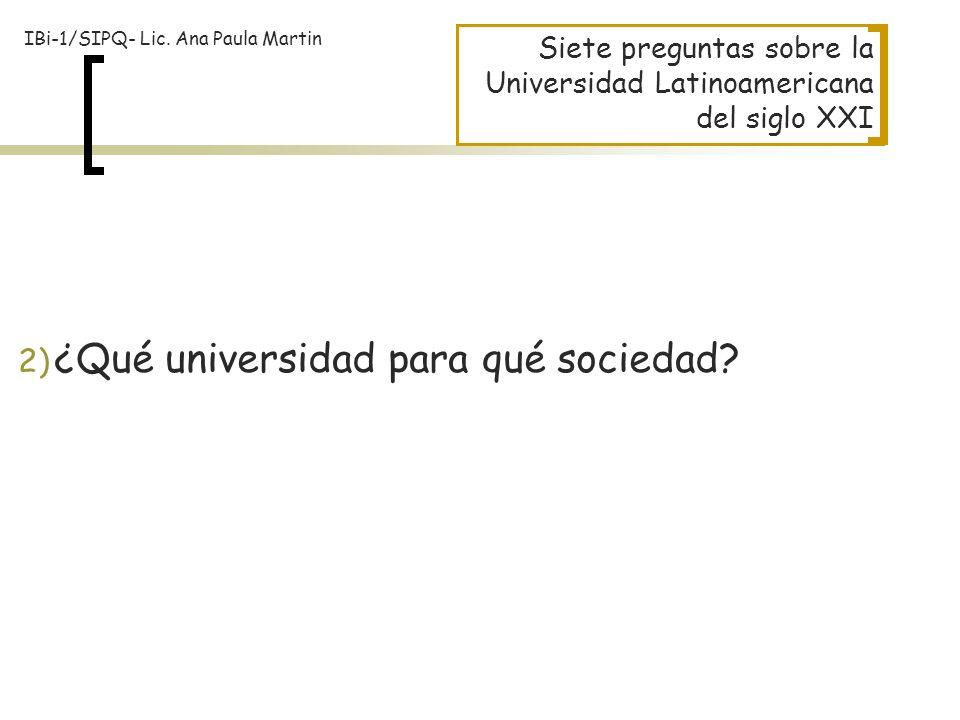 Siete preguntas sobre la Universidad Latinoamericana del siglo XXI 2) ¿Qué universidad para qué sociedad? IBi-1/SIPQ- Lic. Ana Paula Martin