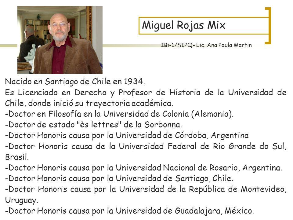 Miguel Rojas Mix Nacido en Santiago de Chile en 1934. Es Licenciado en Derecho y Profesor de Historia de la Universidad de Chile, donde inició su tray