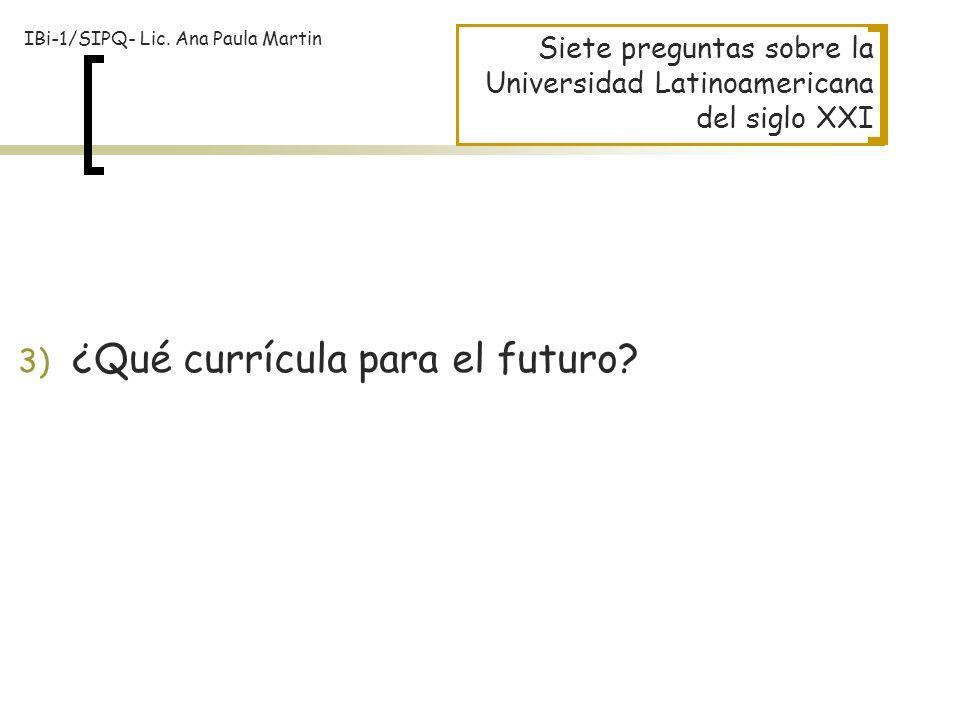 Siete preguntas sobre la Universidad Latinoamericana del siglo XXI 3) ¿Qué currícula para el futuro? IBi-1/SIPQ- Lic. Ana Paula Martin