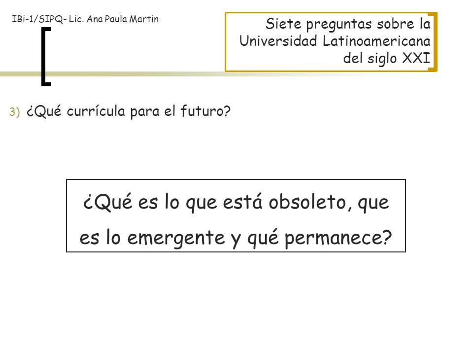 Siete preguntas sobre la Universidad Latinoamericana del siglo XXI ¿Qué es lo que está obsoleto, que es lo emergente y qué permanece? 3) ¿Qué currícul