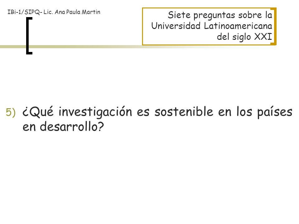 Siete preguntas sobre la Universidad Latinoamericana del siglo XXI 5) ¿Qué investigación es sostenible en los países en desarrollo? IBi-1/SIPQ- Lic. A