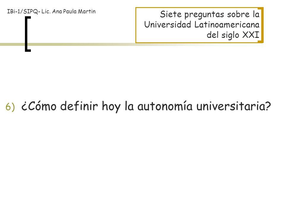 Siete preguntas sobre la Universidad Latinoamericana del siglo XXI 6) ¿Cómo definir hoy la autonomía universitaria? IBi-1/SIPQ- Lic. Ana Paula Martin