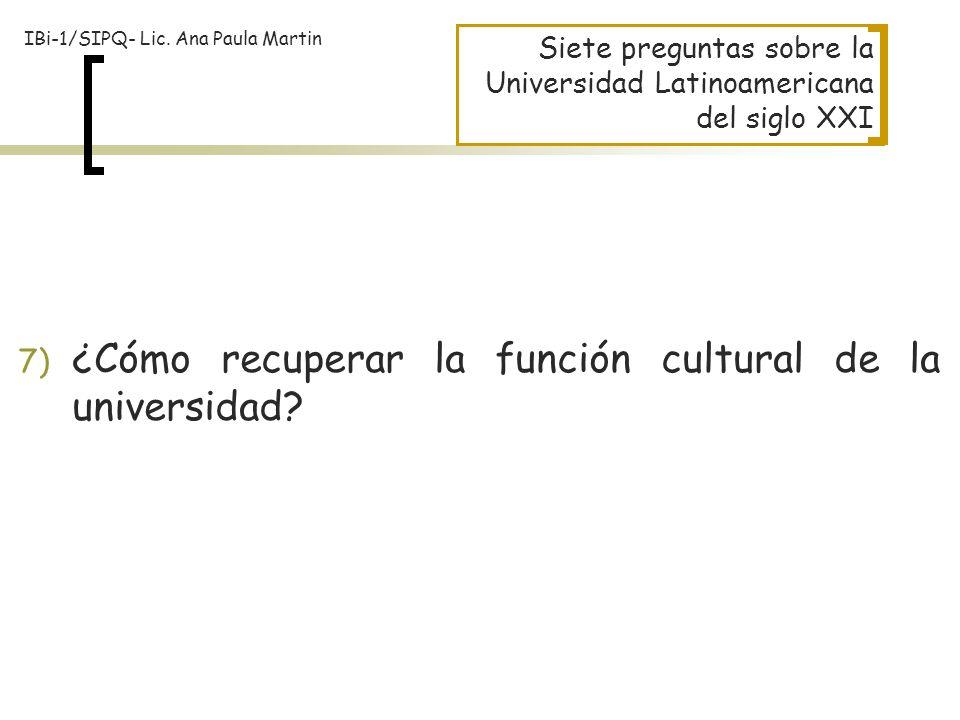 Siete preguntas sobre la Universidad Latinoamericana del siglo XXI 7) ¿Cómo recuperar la función cultural de la universidad? IBi-1/SIPQ- Lic. Ana Paul