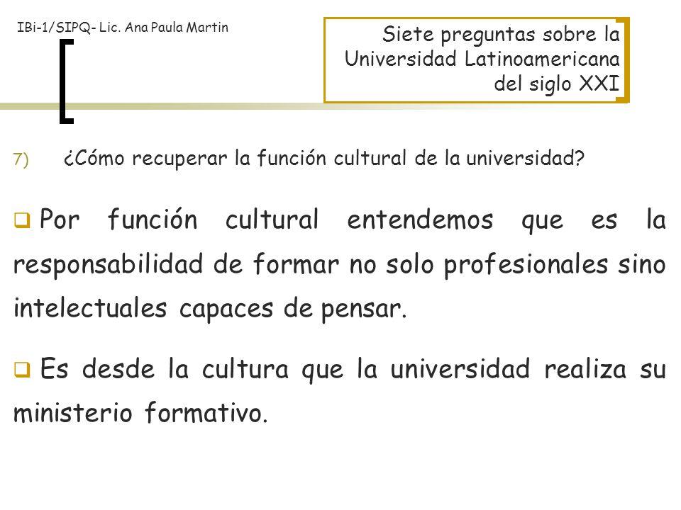 Siete preguntas sobre la Universidad Latinoamericana del siglo XXI 7) ¿Cómo recuperar la función cultural de la universidad? Por función cultural ente