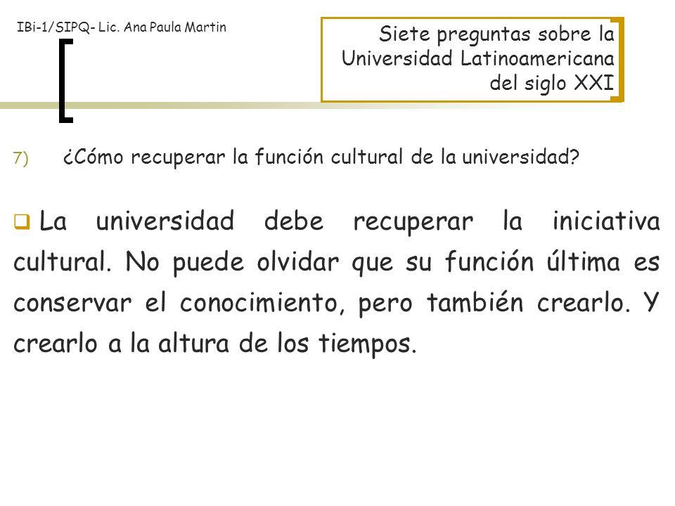 Siete preguntas sobre la Universidad Latinoamericana del siglo XXI La universidad debe recuperar la iniciativa cultural. No puede olvidar que su funci