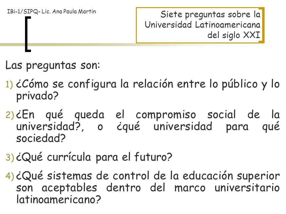 Siete preguntas sobre la Universidad Latinoamericana del siglo XXI Las preguntas son: 1) ¿Cómo se configura la relación entre lo público y lo privado?
