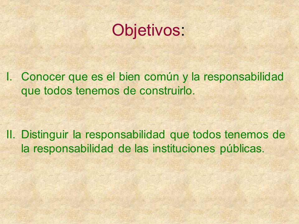 Objetivos: I.Conocer que es el bien común y la responsabilidad que todos tenemos de construirlo.