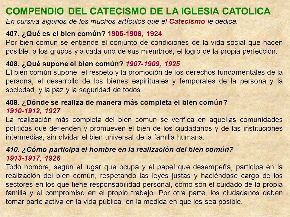 COMPENDIO DEL CATECISMO DE LA IGLESIA CATOLICA En cursiva algunos de los muchos artículos que el Catecismo le dedica. 407. ¿Qué es el bien común? 1905