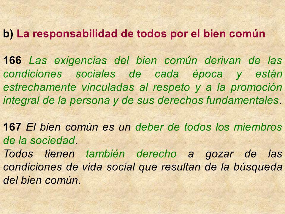 b) La responsabilidad de todos por el bien común 166 Las exigencias del bien común derivan de las condiciones sociales de cada época y están estrechamente vinculadas al respeto y a la promoción integral de la persona y de sus derechos fundamentales.
