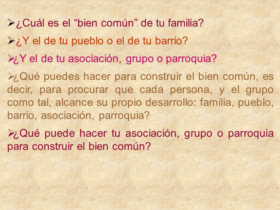 ¿Cuál es el bien común de tu familia? ¿Y el de tu pueblo o el de tu barrio? ¿Y el de tu asociación, grupo o parroquia? ¿Qué puedes hacer para construi