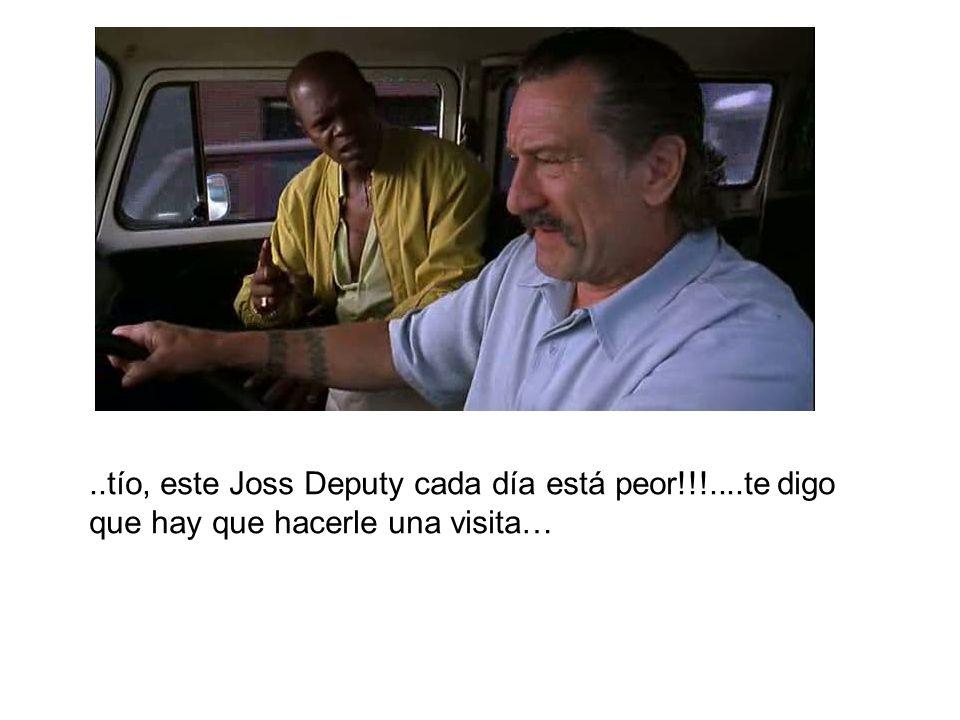 ..tío, este Joss Deputy cada día está peor!!!....te digo que hay que hacerle una visita…