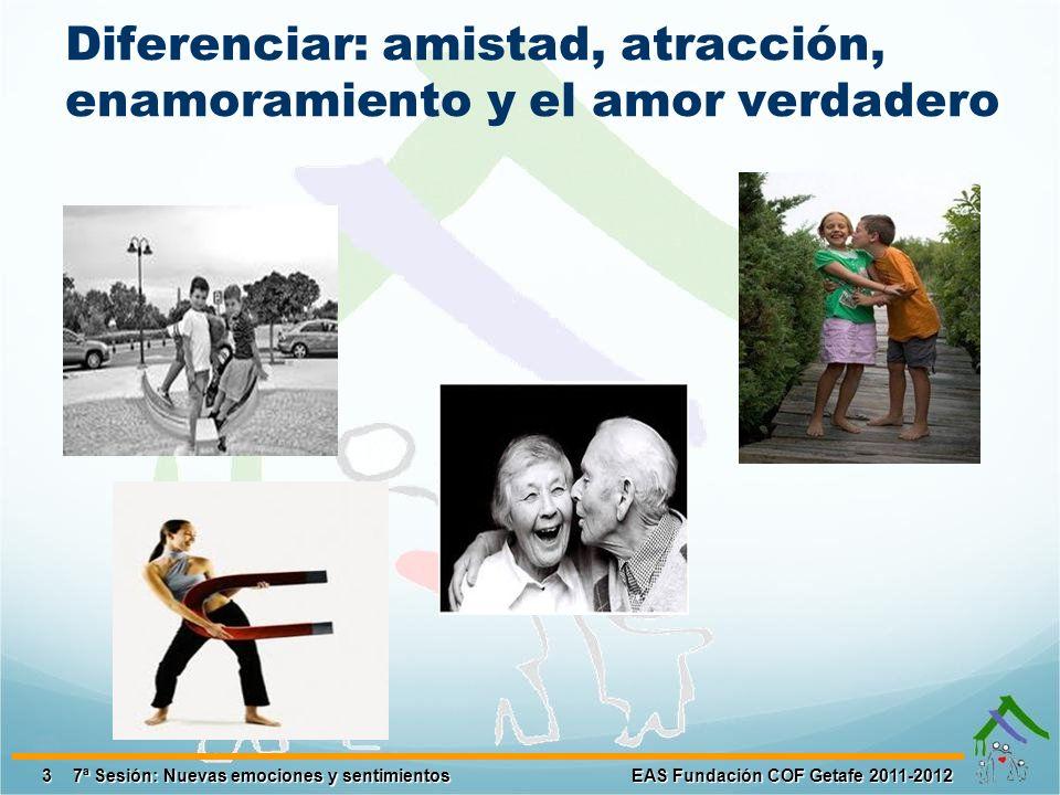 Diferenciar: amistad, atracción, enamoramiento y el amor verdadero 3 EAS Fundación COF Getafe 2011-2012 7ª Sesión: Nuevas emociones y sentimientos