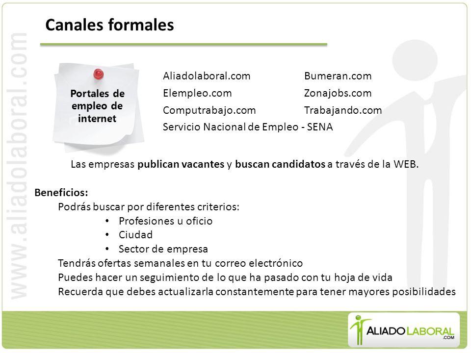 Canales formales Aliadolaboral.comBumeran.com Elempleo.comZonajobs.com Computrabajo.comTrabajando.com Servicio Nacional de Empleo - SENA Portales de empleo de internet Las empresas publican vacantes y buscan candidatos a través de la WEB.