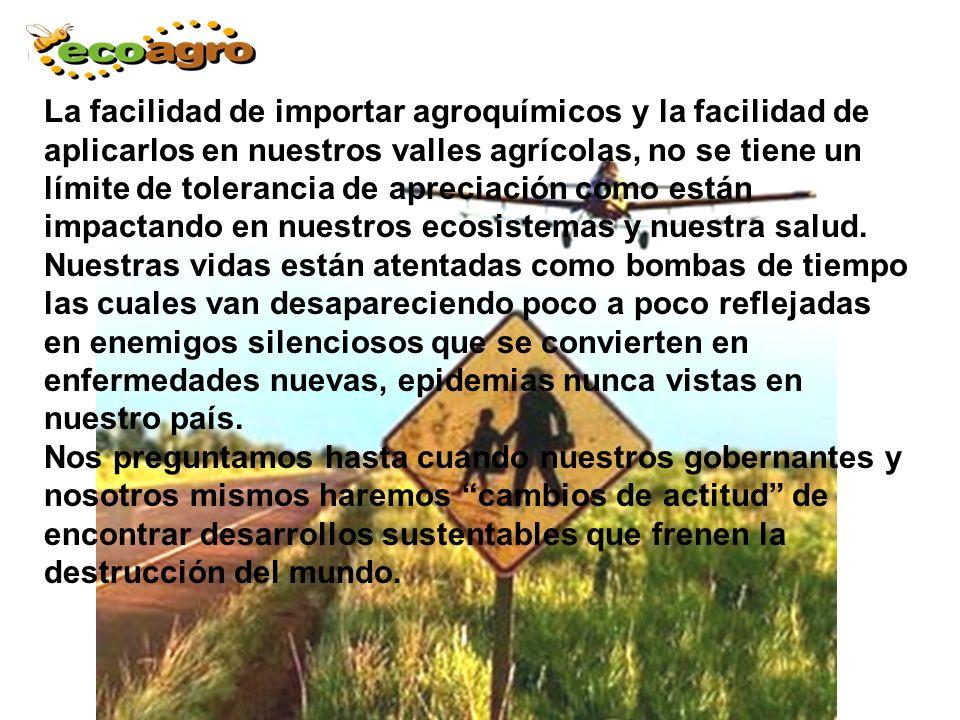 La facilidad de importar agroquímicos y la facilidad de aplicarlos en nuestros valles agrícolas, no se tiene un límite de tolerancia de apreciación como están impactando en nuestros ecosistemas y nuestra salud.