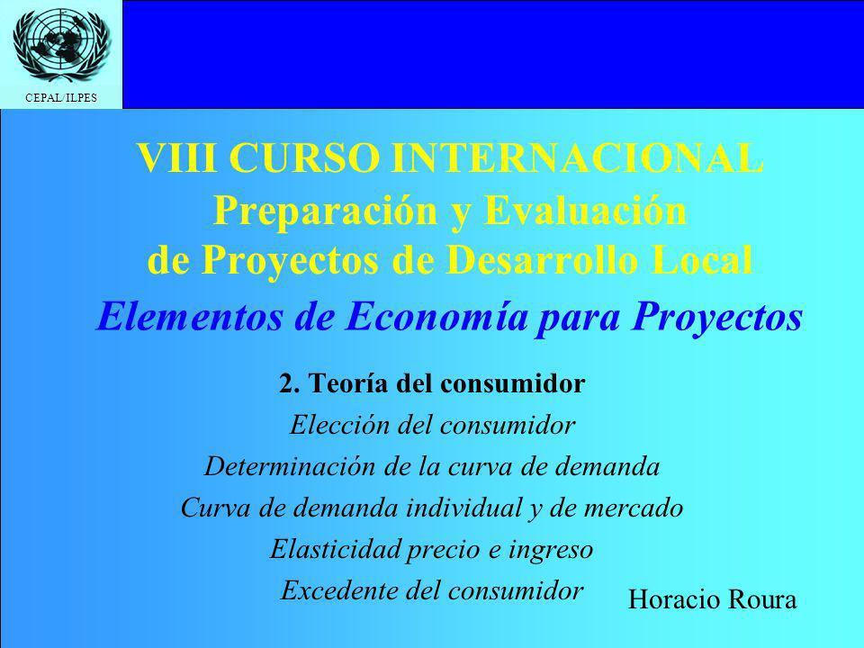 CEPAL/ILPES VIII CURSO INTERNACIONAL Preparación y Evaluación de Proyectos de Desarrollo Local 2. Teoría del consumidor Elección del consumidor Determ