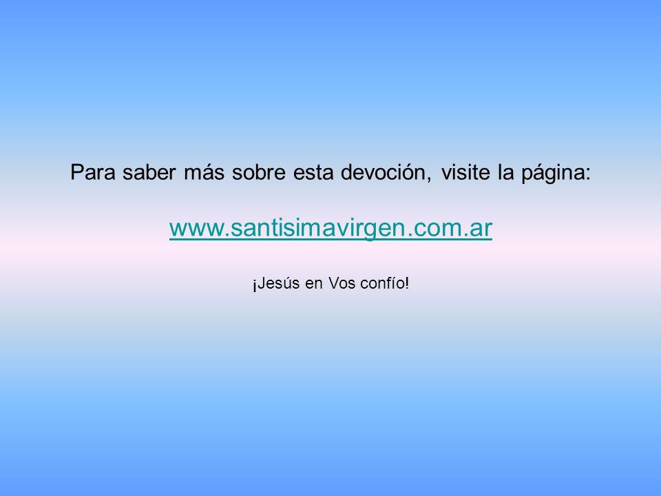 Para saber más sobre esta devoción, visite la página: www.santisimavirgen.com.ar ¡Jesús en Vos confío!