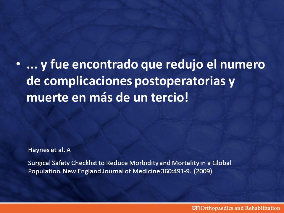 ... y fue encontrado que redujo el numero de complicaciones postoperatorias y muerte en más de un tercio! Haynes et al. A Surgical Safety Checklist to