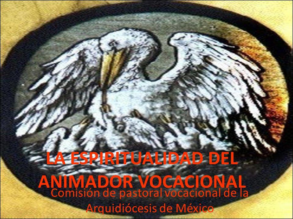 LA ESPIRITUALIDAD DEL ANIMADOR VOCACIONAL Comisión de pastoral vocacional de la Arquidiócesis de México