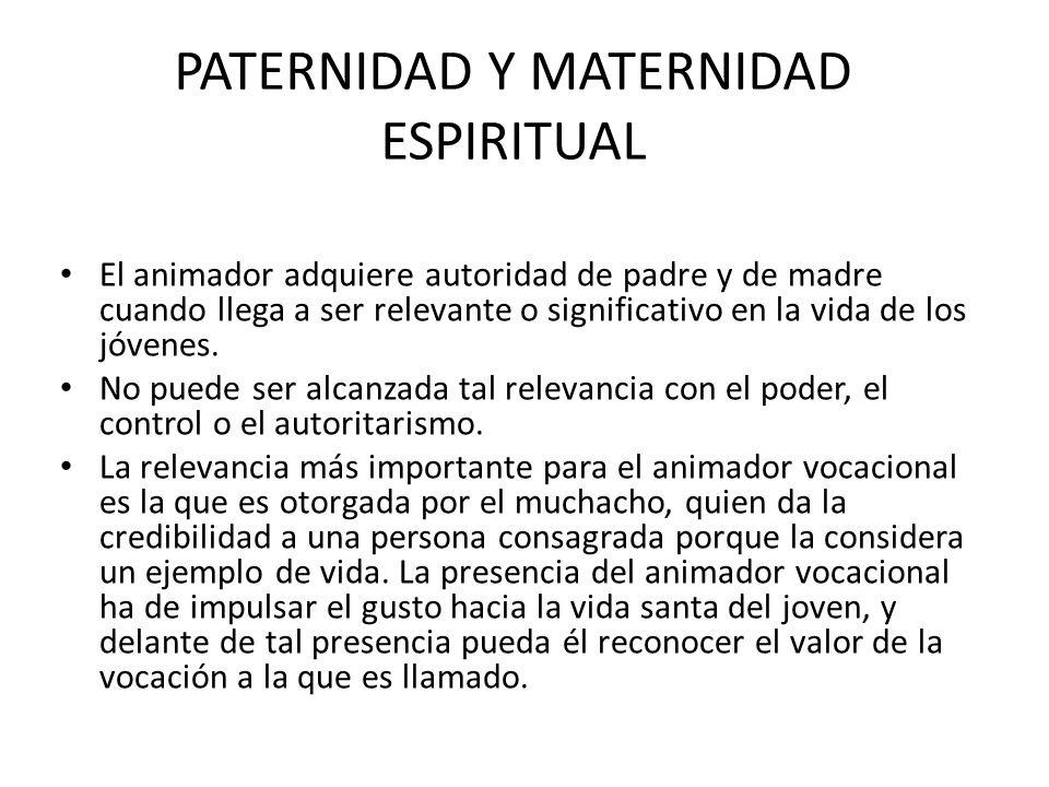 PATERNIDAD Y MATERNIDAD ESPIRITUAL El animador adquiere autoridad de padre y de madre cuando llega a ser relevante o significativo en la vida de los j