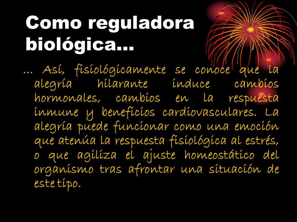 Como reguladora biológica… … Así, fisiológicamente se conoce que la alegría hilarante induce cambios hormonales, cambios en la respuesta inmune y bene