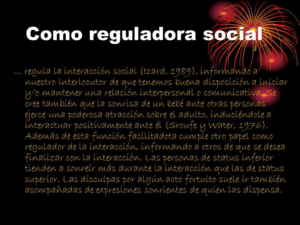 Como reguladora social … regula la interacción social (Izard, 1989), informando a nuestro interlocutor de que tenemos buena disposición a iniciar y/o