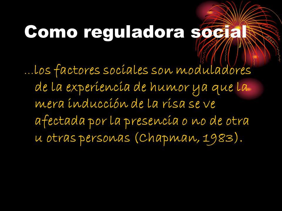 Como reguladora social … los factores sociales son moduladores de la experiencia de humor ya que la mera inducción de la risa se ve afectada por la pr