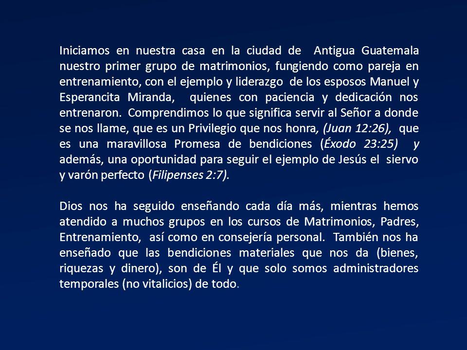 Iniciamos en nuestra casa en la ciudad de Antigua Guatemala nuestro primer grupo de matrimonios, fungiendo como pareja en entrenamiento, con el ejempl