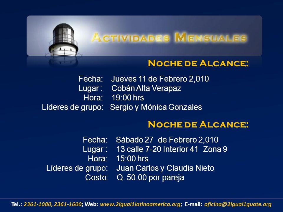 Fecha: Jueves 11 de Febrero 2,010 Lugar : Cobán Alta Verapaz Hora: 19:00 hrs Líderes de grupo: Sergio y Mónica Gonzales Noche de Alcance: Tel.: 2361-1