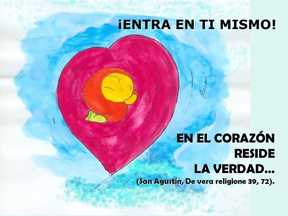 EN EL CORAZÓN RESIDE LA VERDAD… (San Agustín, De vera religione 39, 72). ¡ENTRA EN TI MISMO!