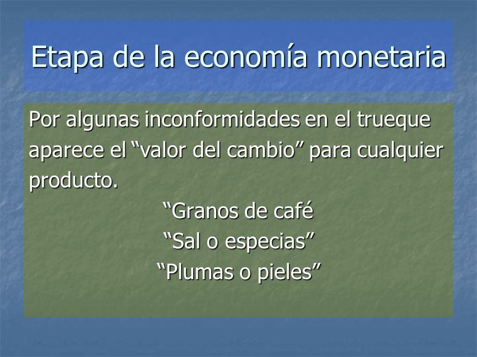 Etapa de la economía monetaria Por algunas inconformidades en el trueque aparece el valor del cambio para cualquier producto. Granos de café Sal o esp